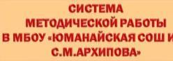 """СИСТЕМА МЕТОДИЧЕСКОЙ РАБОТЫ В МБОУ """"ЮМАНАЙСКАЯ СОШ ИМ. С.М.АРХИПОВА"""""""